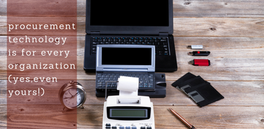 Procurement Technology is for Every Organization Even Yours